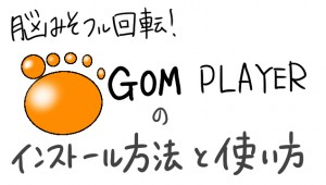GOM PLAYERのインストールと使い方